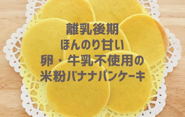 【離乳食後期】ほんのり甘い♡卵・牛乳不使用の米粉バナナパンケーキ